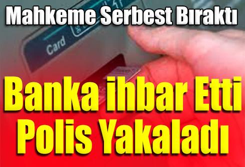 ATMDE UNUTULAN KARTTAN PARA ÇEKTİ, MAHKEMEDE SERBEST KALDI