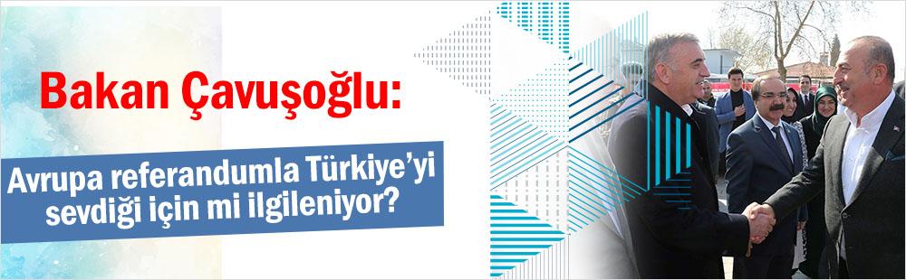 Bakan Çavuşoğlu: Avrupa referandumla Türkiye'yi sevdiği için mi ilgileniyor?