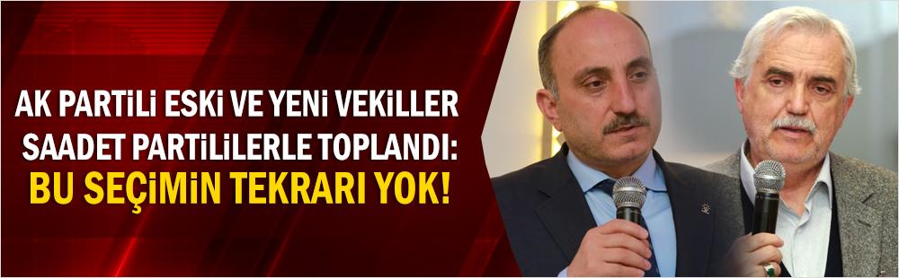 AK Partili eski ve yeni vekiller, Saadet Partililerle toplandı: Bu seçimin tekrarı yok!