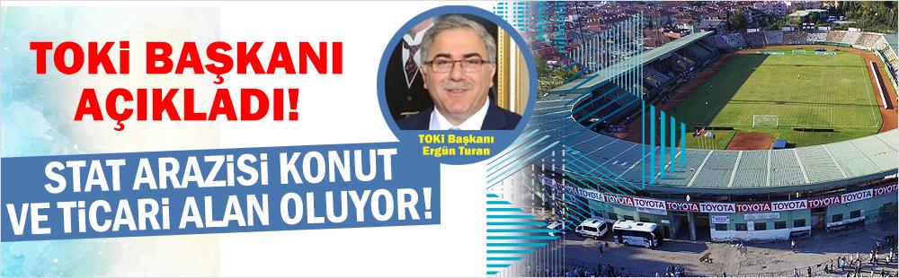 TOKİ Başkanı Turan: Sakarya Şehir Stadı'nın yeri konut ve ticari alan olacak!