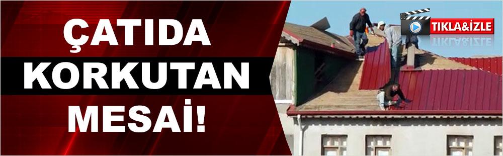 Çatıda korkutan mesai!